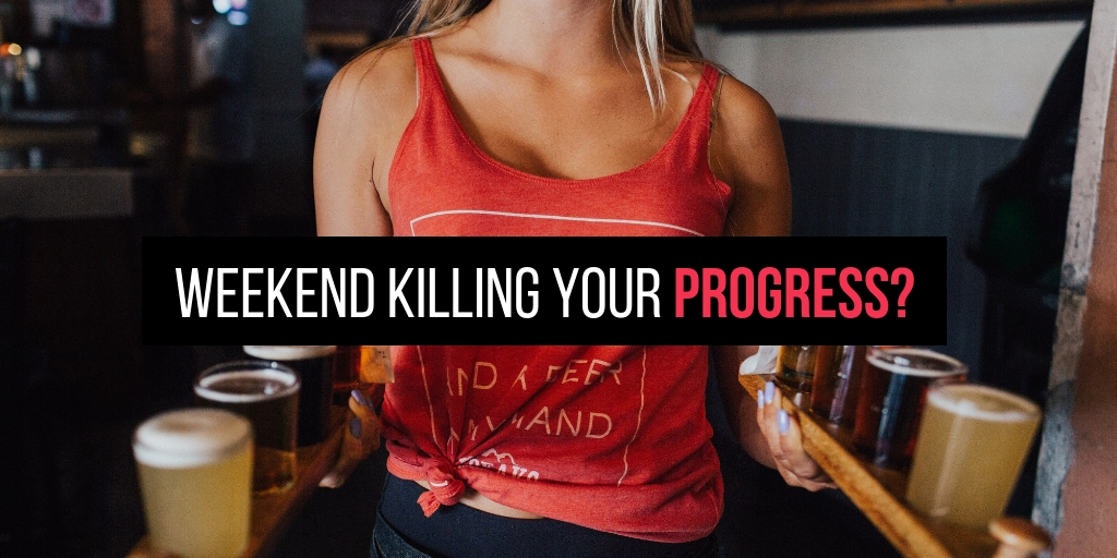 The Reason Your Weekend Is Killing Your Progess